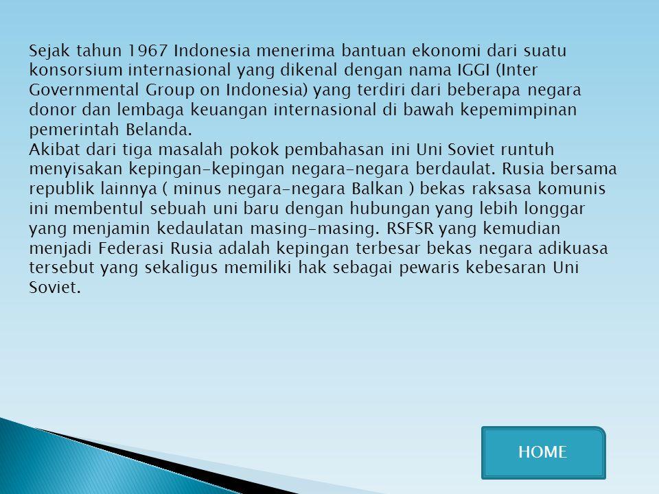 Sejak tahun 1967 Indonesia menerima bantuan ekonomi dari suatu konsorsium internasional yang dikenal dengan nama IGGI (Inter Governmental Group on Ind