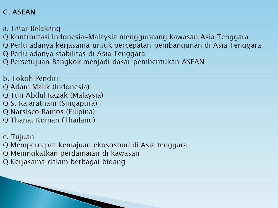 C. ASEAN a. Latar Belakang Q Konfrontasi Indonesia-Malaysia mengguncang kawasan Asia Tenggara Q Perlu adanya kerjasama untuk percepatan pembangunan di