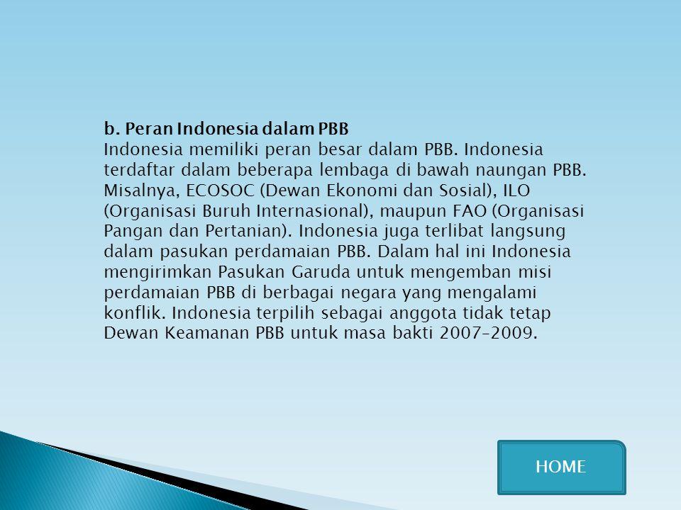 b. Peran Indonesia dalam PBB Indonesia memiliki peran besar dalam PBB. Indonesia terdaftar dalam beberapa lembaga di bawah naungan PBB. Misalnya, ECOS
