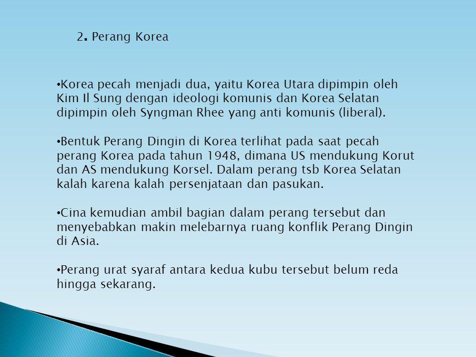 2. Perang Korea Korea pecah menjadi dua, yaitu Korea Utara dipimpin oleh Kim Il Sung dengan ideologi komunis dan Korea Selatan dipimpin oleh Syngman R