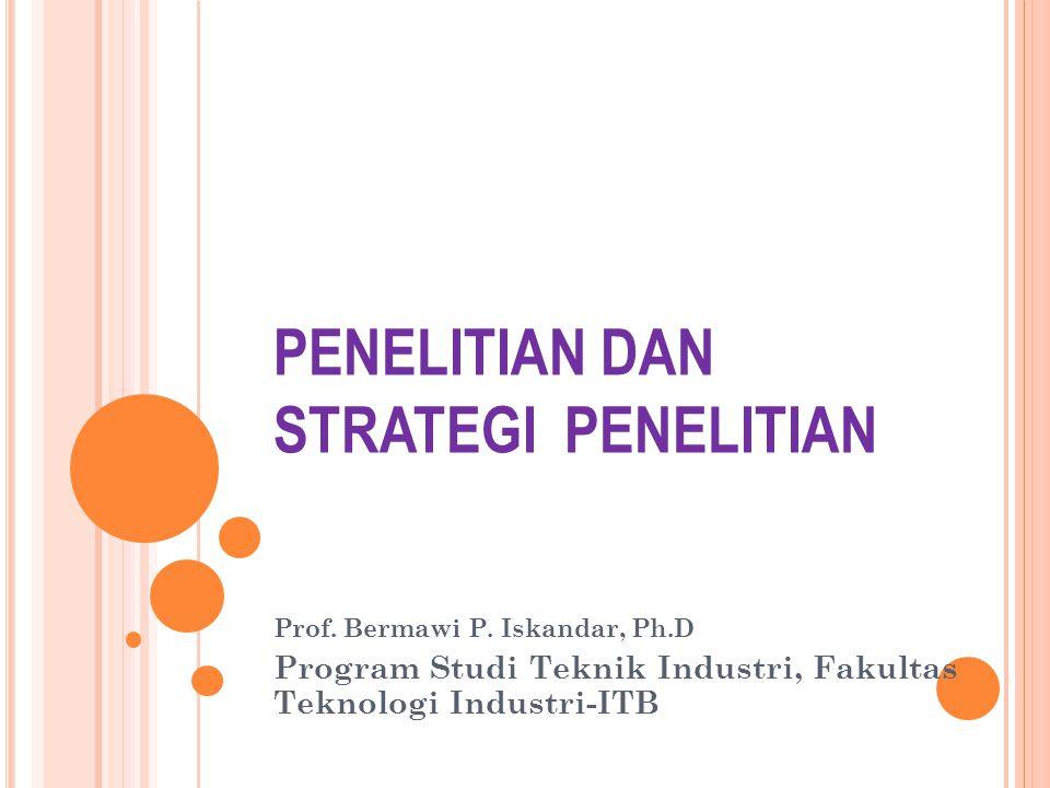 PENELITIAN DAN STRATEGI PENELITIAN Prof. Bermawi P. Iskandar, Ph.D Program Studi Teknik Industri, Fakultas Teknologi Industri-ITB