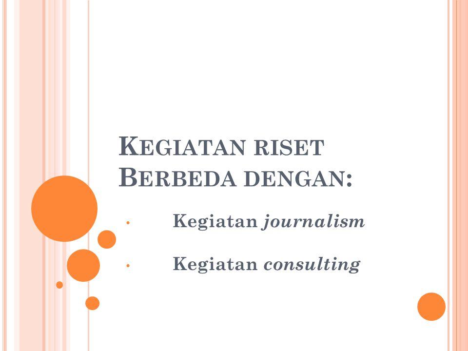 K EGIATAN RISET B ERBEDA DENGAN : Kegiatan journalism Kegiatan consulting