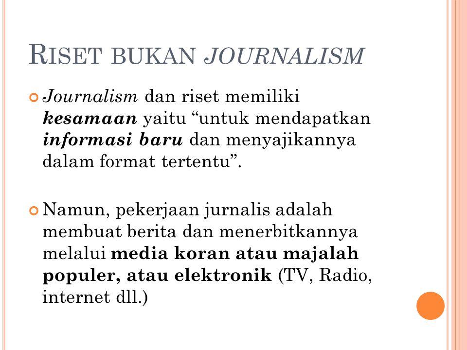 """R ISET BUKAN JOURNALISM Journalism dan riset memiliki kesamaan yaitu """"untuk mendapatkan informasi baru dan menyajikannya dalam format tertentu"""". Namun"""