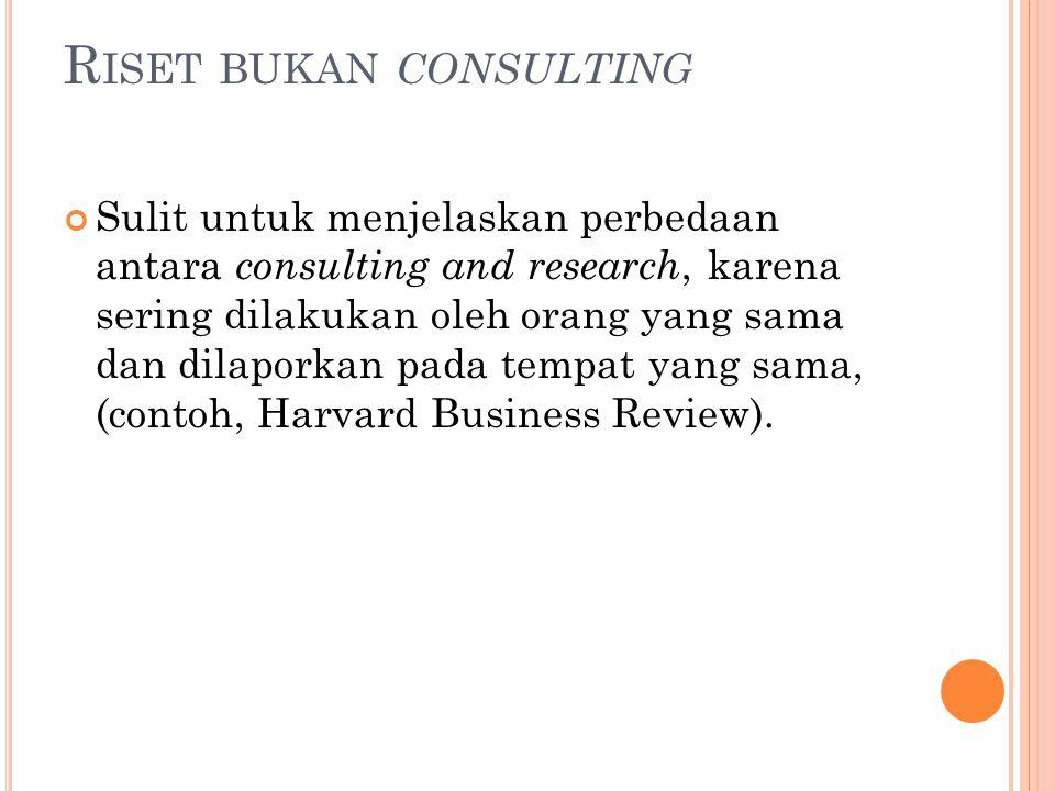 R ISET BUKAN CONSULTING Sulit untuk menjelaskan perbedaan antara consulting and research, karena sering dilakukan oleh orang yang sama dan dilaporkan