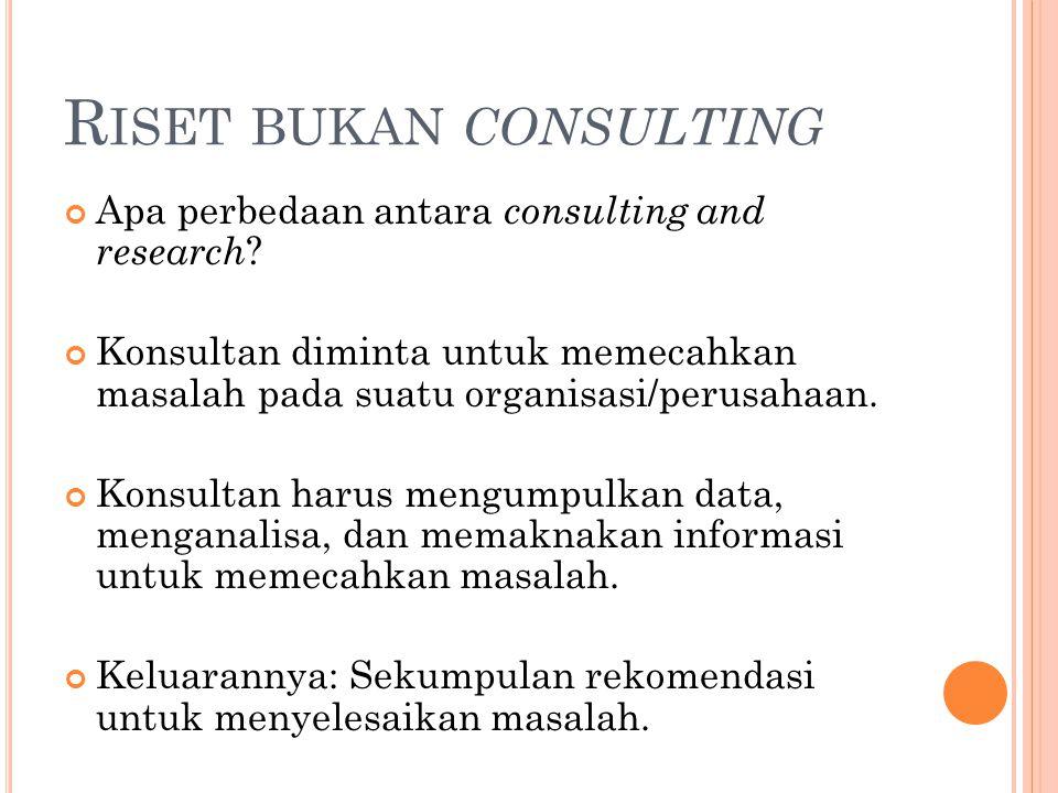 R ISET BUKAN CONSULTING Apa perbedaan antara consulting and research ? Konsultan diminta untuk memecahkan masalah pada suatu organisasi/perusahaan. Ko