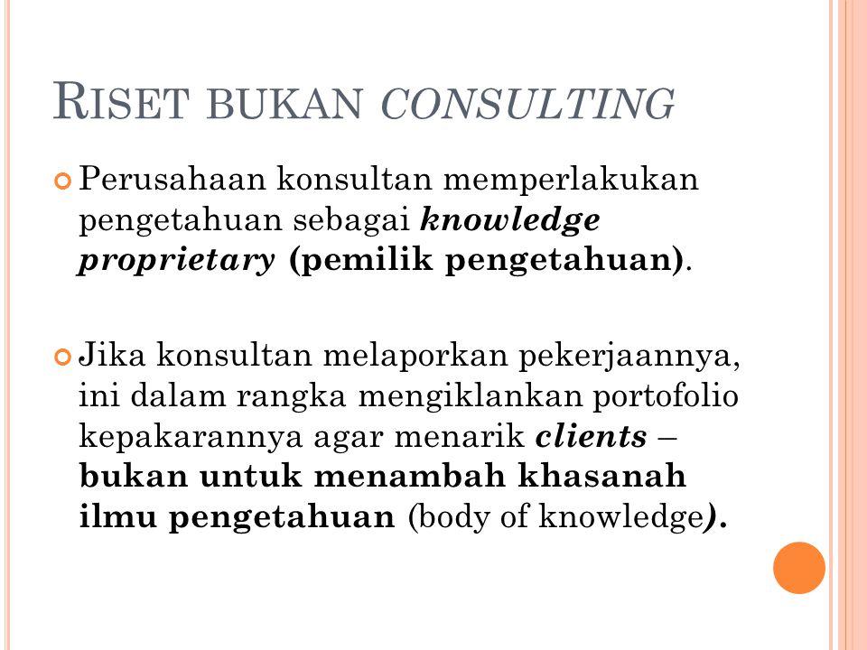 R ISET BUKAN CONSULTING Perusahaan konsultan memperlakukan pengetahuan sebagai knowledge proprietary (pemilik pengetahuan). Jika konsultan melaporkan