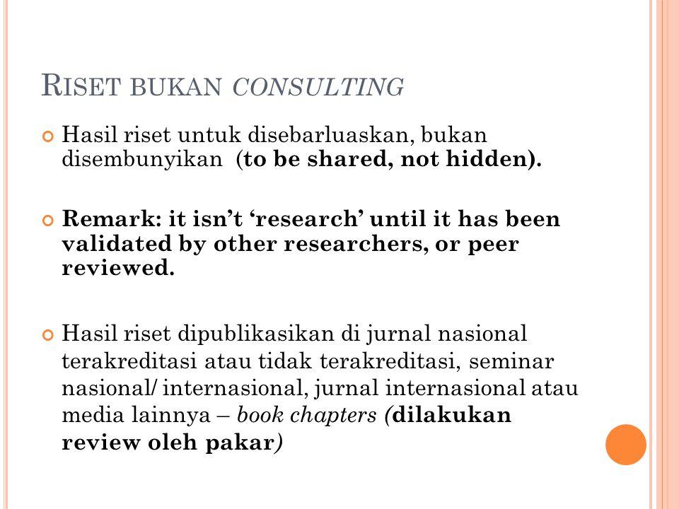 R ISET BUKAN CONSULTING Hasil riset untuk disebarluaskan, bukan disembunyikan ( to be shared, not hidden). Remark: it isn't 'research' until it has be