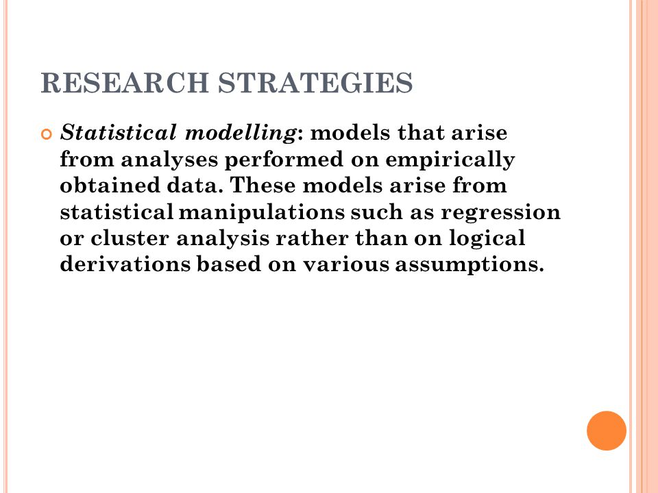 RESEARCH STRATEGIES Statistical modelling : models that arise from analyses performed on empirically obtained data.