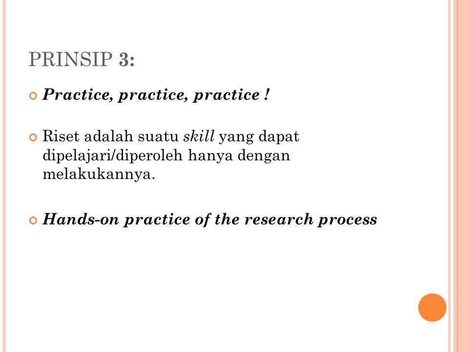 PRINSIP 3: Practice, practice, practice ! Riset adalah suatu skill yang dapat dipelajari/diperoleh hanya dengan melakukannya. Hands-on practice of the