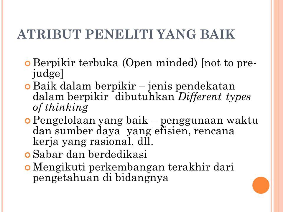ATRIBUT PENELITI YANG BAIK Berpikir terbuka (Open minded) [not to pre- judge] Baik dalam berpikir – jenis pendekatan dalam berpikir dibutuhkan Differe