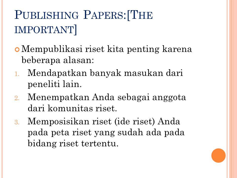 P UBLISHING P APERS :[T HE IMPORTANT ] Mempublikasi riset kita penting karena beberapa alasan: 1. Mendapatkan banyak masukan dari peneliti lain. 2. Me