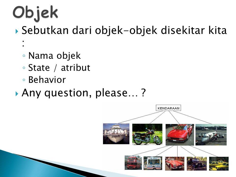  Sebutkan dari objek-objek disekitar kita : ◦ Nama objek ◦ State / atribut ◦ Behavior  Any question, please… ?