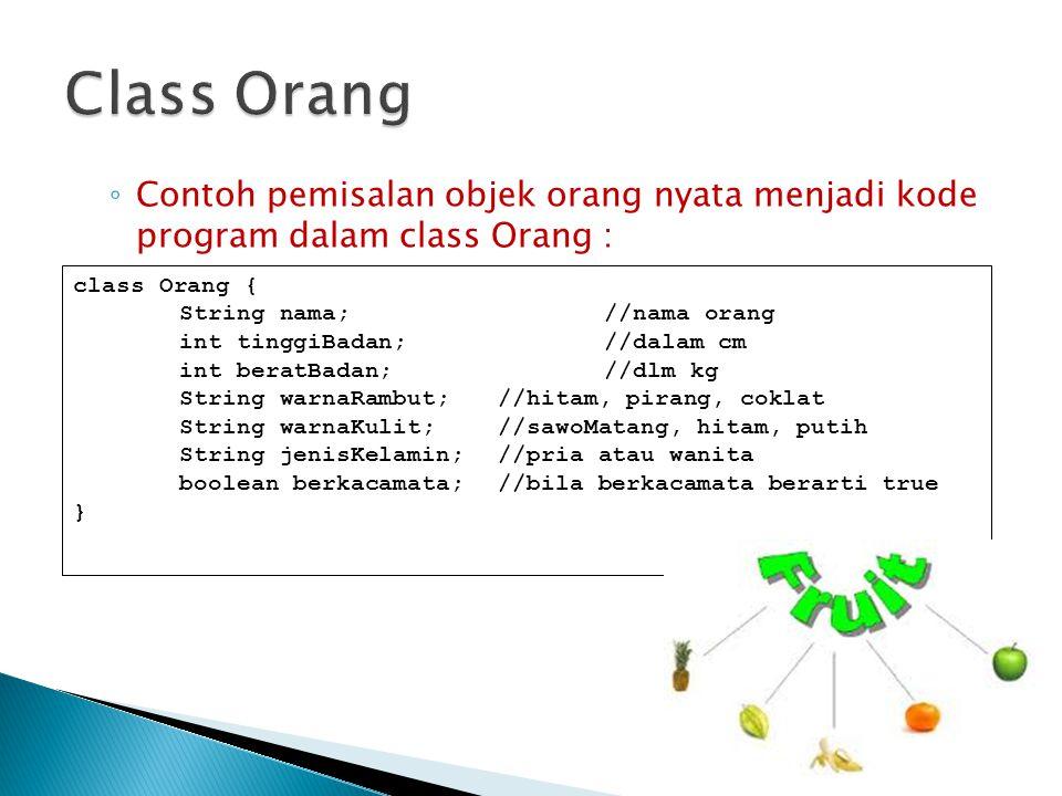 ◦ Contoh pemisalan objek orang nyata menjadi kode program dalam class Orang : class Orang { String nama;//nama orang int tinggiBadan;//dalam cm int be