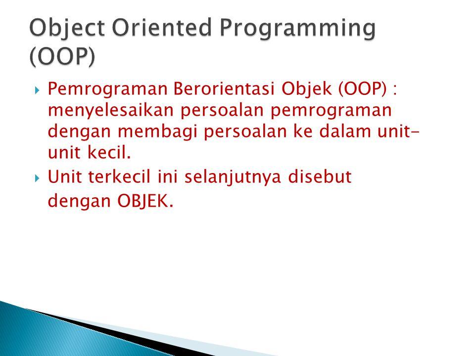  Pemrograman Berorientasi Objek (OOP) : menyelesaikan persoalan pemrograman dengan membagi persoalan ke dalam unit- unit kecil.  Unit terkecil ini s