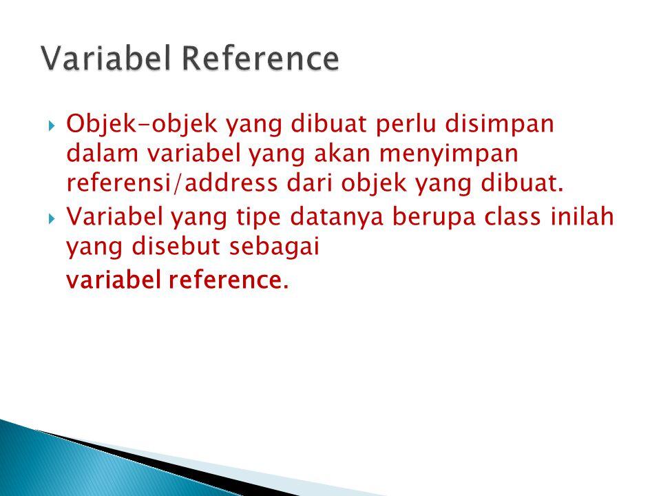  Objek-objek yang dibuat perlu disimpan dalam variabel yang akan menyimpan referensi/address dari objek yang dibuat.  Variabel yang tipe datanya ber