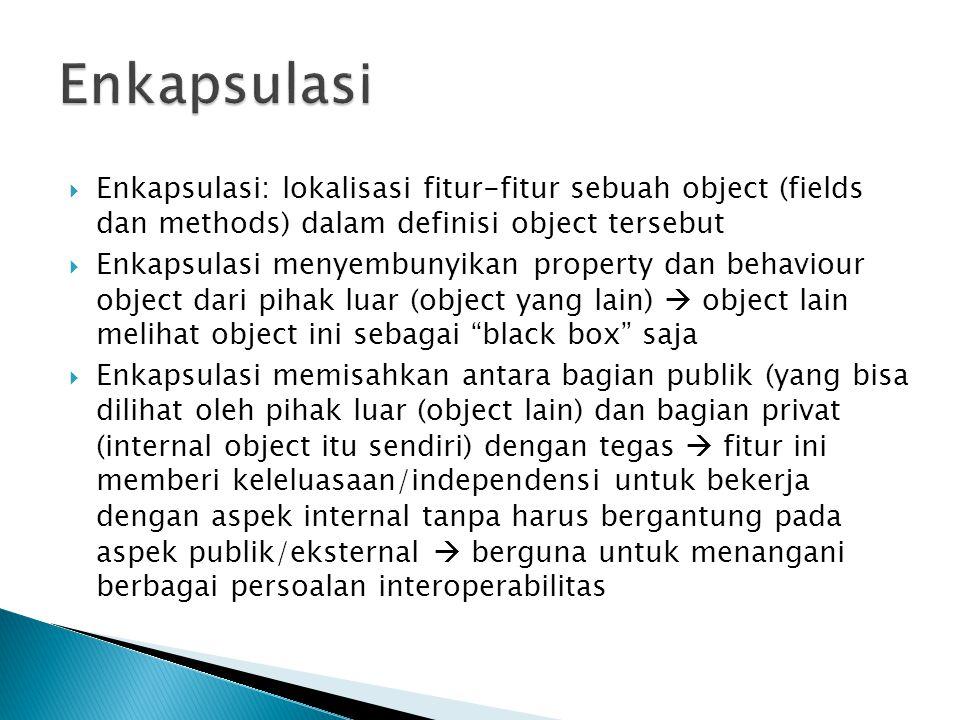  Enkapsulasi: lokalisasi fitur-fitur sebuah object (fields dan methods) dalam definisi object tersebut  Enkapsulasi menyembunyikan property dan beha