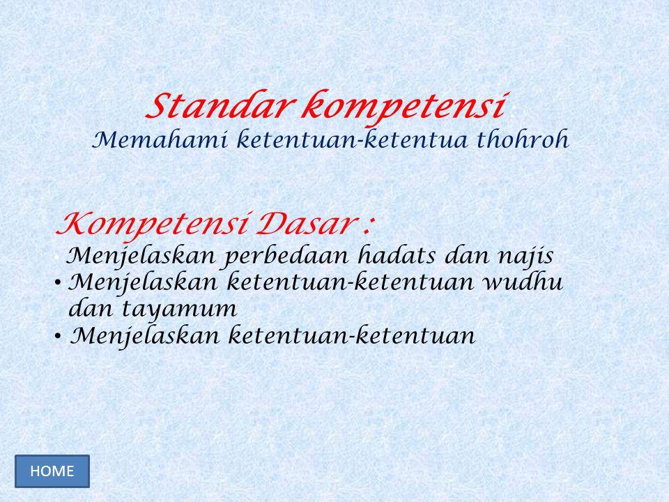 Standar kompetensi : Memahami ketentuan-ketentua thohroh Kompetensi Dasar : Menjelaskan perbedaan hadats dan najis Menjelaskan ketentuan-ketentuan wudhu dan tayamum Menjelaskan ketentuan-ketentuan HOME