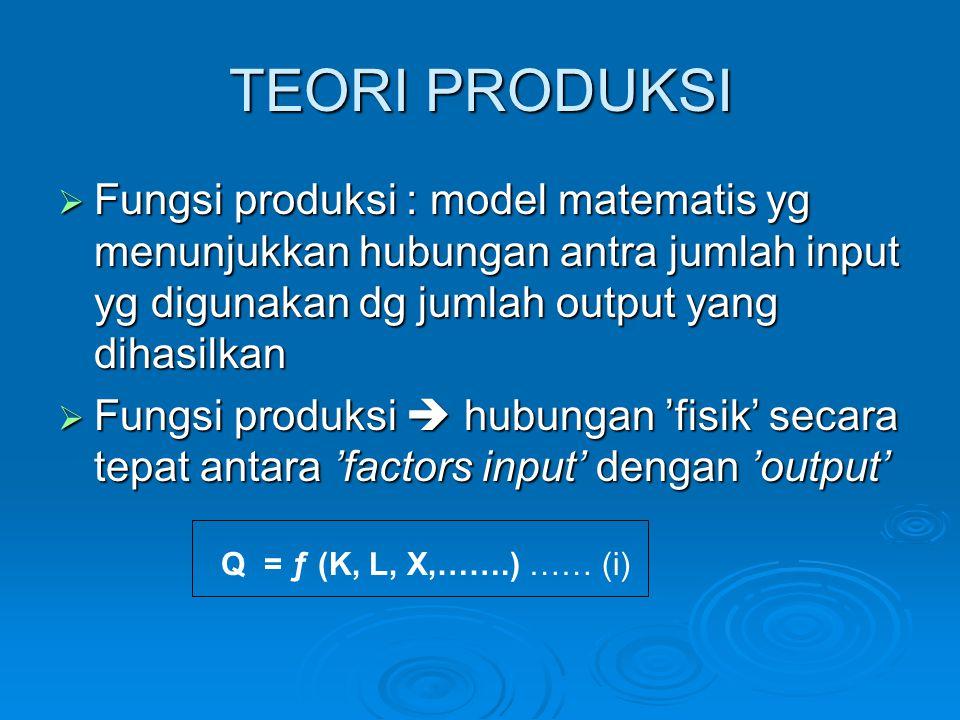 TEORI PRODUKSI  Fungsi produksi : model matematis yg menunjukkan hubungan antra jumlah input yg digunakan dg jumlah output yang dihasilkan  Fungsi produksi  hubungan 'fisik' secara tepat antara 'factors input' dengan 'output' Q = ƒ (K, L, X,…….) …… (i)