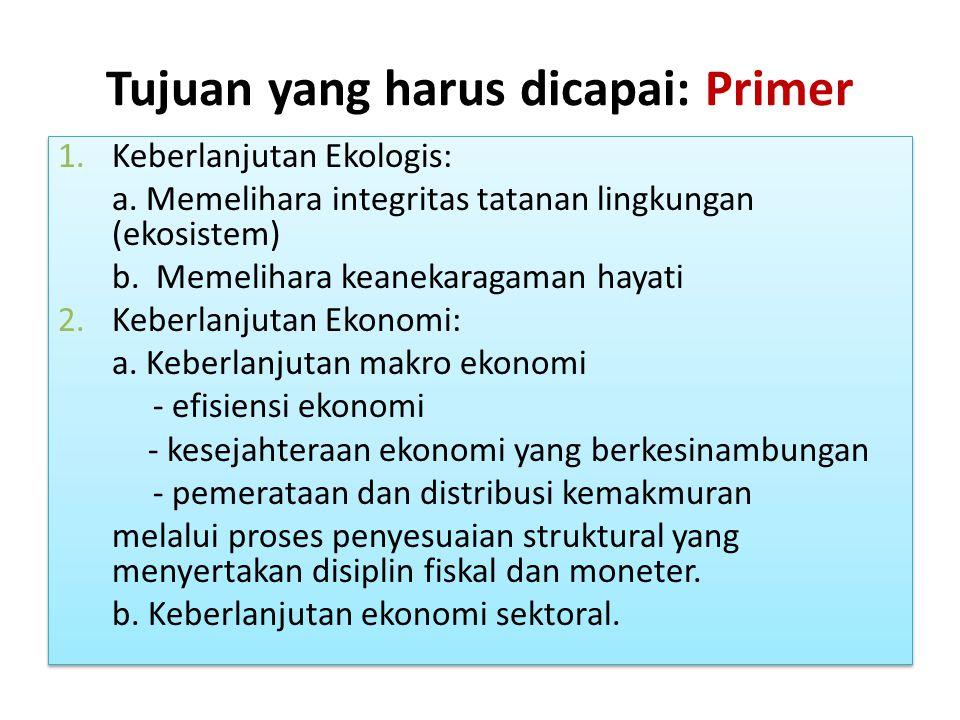 Tujuan yang harus dicapai: Primer 1.Keberlanjutan Ekologis: a. Memelihara integritas tatanan lingkungan (ekosistem) b. Memelihara keanekaragaman hayat