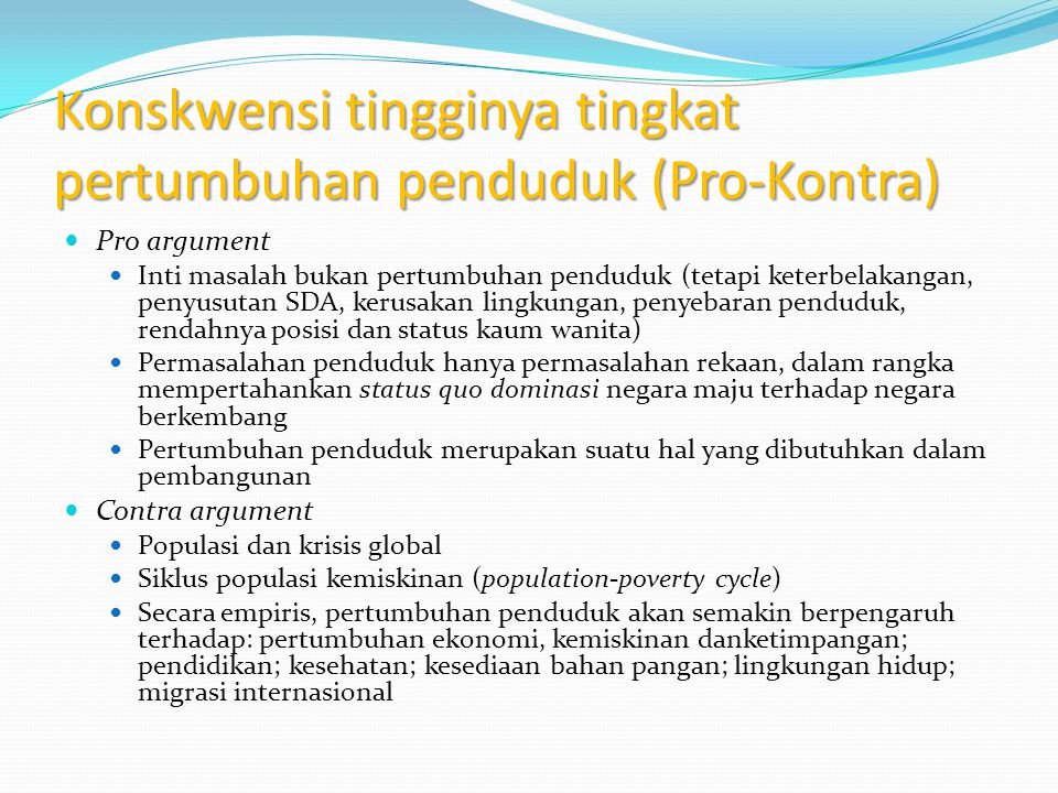 Konskwensi tingginya tingkat pertumbuhan penduduk (Pro-Kontra) Pro argument Inti masalah bukan pertumbuhan penduduk (tetapi keterbelakangan, penyusuta