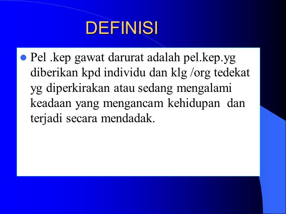 DEFINISI Pel.kep gawat darurat adalah pel.kep.yg diberikan kpd individu dan klg /org tedekat yg diperkirakan atau sedang mengalami keadaan yang mengancam kehidupan dan terjadi secara mendadak.