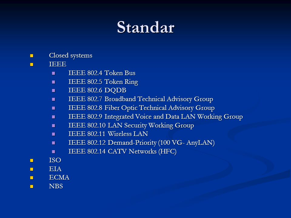 Standar Closed systems Closed systems IEEE IEEE IEEE 802.4 Token Bus IEEE 802.4 Token Bus IEEE 802.5 Token Ring IEEE 802.5 Token Ring IEEE 802.6 DQDB IEEE 802.6 DQDB IEEE 802.7 Broadband Technical Advisory Group IEEE 802.7 Broadband Technical Advisory Group IEEE 802.8 Fiber Optic Technical Advisory Group IEEE 802.8 Fiber Optic Technical Advisory Group IEEE 802.9 Integrated Voice and Data LAN Working Group IEEE 802.9 Integrated Voice and Data LAN Working Group IEEE 802.10 LAN Security Working Group IEEE 802.10 LAN Security Working Group IEEE 802.11 Wireless LAN IEEE 802.11 Wireless LAN IEEE 802.12 Demand-Priority (100 VG- AnyLAN) IEEE 802.12 Demand-Priority (100 VG- AnyLAN) IEEE 802.14 CATV Networks (HFC) IEEE 802.14 CATV Networks (HFC) ISO ISO EIA EIA ECMA ECMA NBS NBS