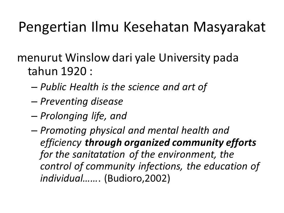 Pengertian Ilmu Kesehatan Masyarakat menurut Winslow dari yale University pada tahun 1920 : – Public Health is the science and art of – Preventing dis