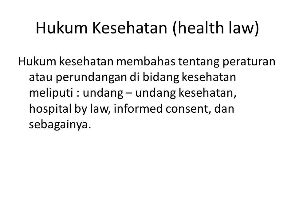 Hukum Kesehatan (health law) Hukum kesehatan membahas tentang peraturan atau perundangan di bidang kesehatan meliputi : undang – undang kesehatan, hospital by law, informed consent, dan sebagainya.