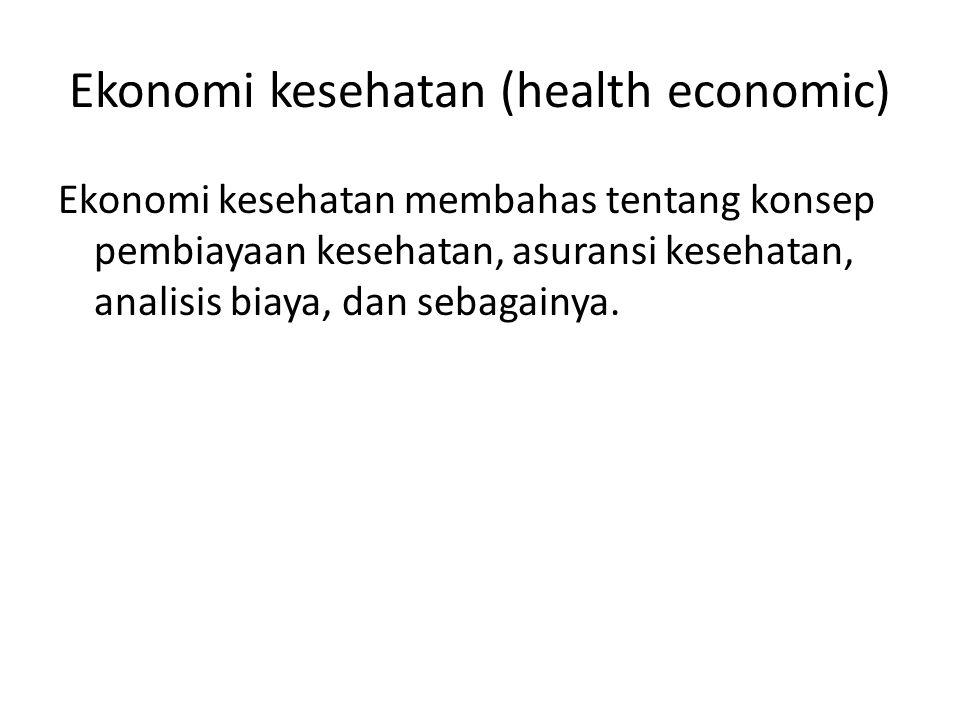 Ekonomi kesehatan (health economic) Ekonomi kesehatan membahas tentang konsep pembiayaan kesehatan, asuransi kesehatan, analisis biaya, dan sebagainya