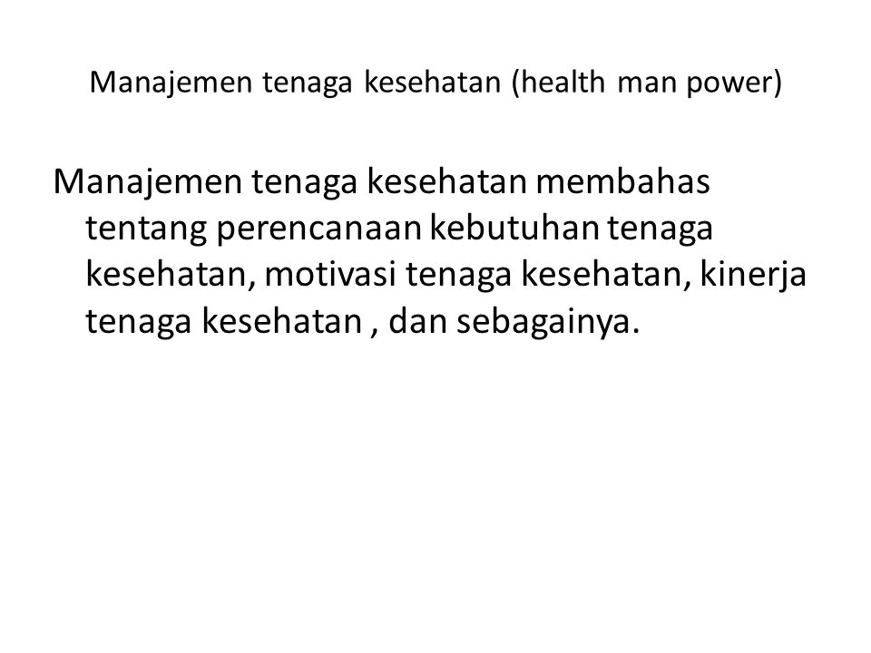 Manajemen tenaga kesehatan (health man power) Manajemen tenaga kesehatan membahas tentang perencanaan kebutuhan tenaga kesehatan, motivasi tenaga kesehatan, kinerja tenaga kesehatan, dan sebagainya.