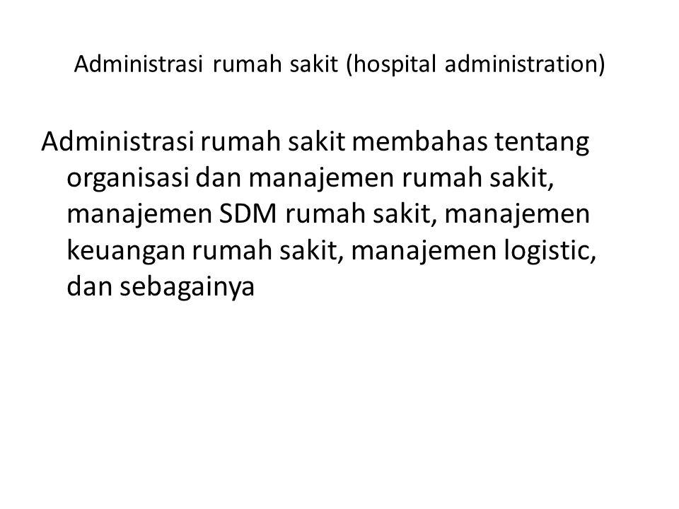 Administrasi rumah sakit (hospital administration) Administrasi rumah sakit membahas tentang organisasi dan manajemen rumah sakit, manajemen SDM rumah sakit, manajemen keuangan rumah sakit, manajemen logistic, dan sebagainya