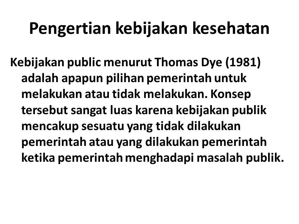 Pengertian kebijakan kesehatan Kebijakan public menurut Thomas Dye (1981) adalah apapun pilihan pemerintah untuk melakukan atau tidak melakukan.