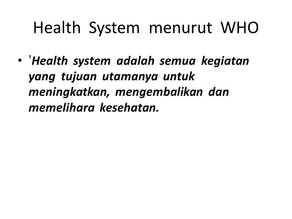 Health System menurut WHO ' Health system adalah semua kegiatan yang tujuan utamanya untuk meningkatkan, mengembalikan dan memelihara kesehatan.