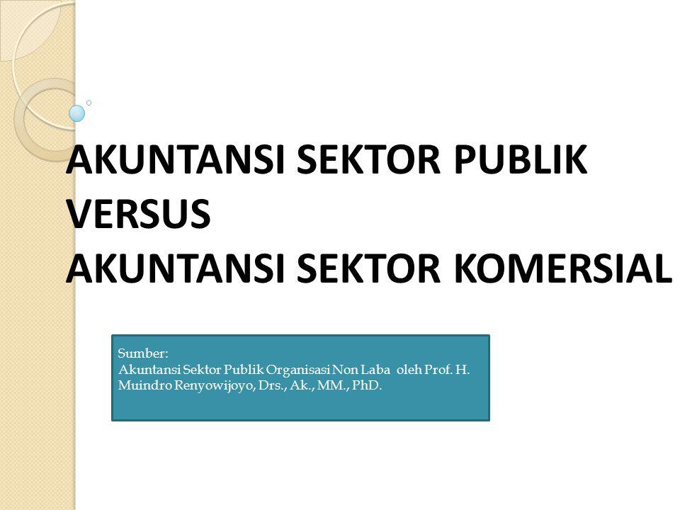 AKUNTANSI SEKTOR PUBLIK VERSUS AKUNTANSI SEKTOR KOMERSIAL Sumber: Akuntansi Sektor Publik Organisasi Non Laba oleh Prof. H. Muindro Renyowijoyo, Drs.,