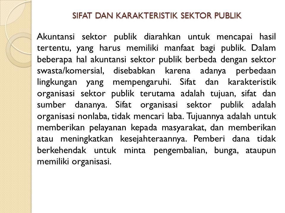 SIFAT DAN KARAKTERISTIK SEKTOR PUBLIK Akuntansi sektor publik diarahkan untuk mencapai hasil tertentu, yang harus memiliki manfaat bagi publik. Dalam