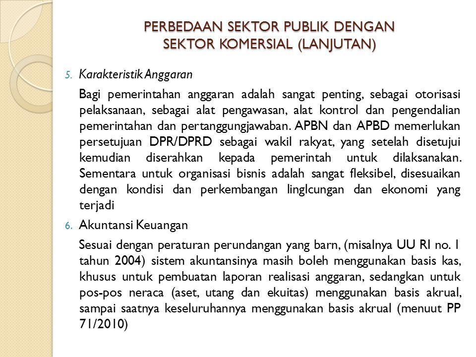 PERBEDAAN SEKTOR PUBLIK DENGAN SEKTOR KOMERSIAL (LANJUTAN) 5. Karakteristik Anggaran Bagi pemerintahan anggaran adalah sangat penting, sebagai otorisa