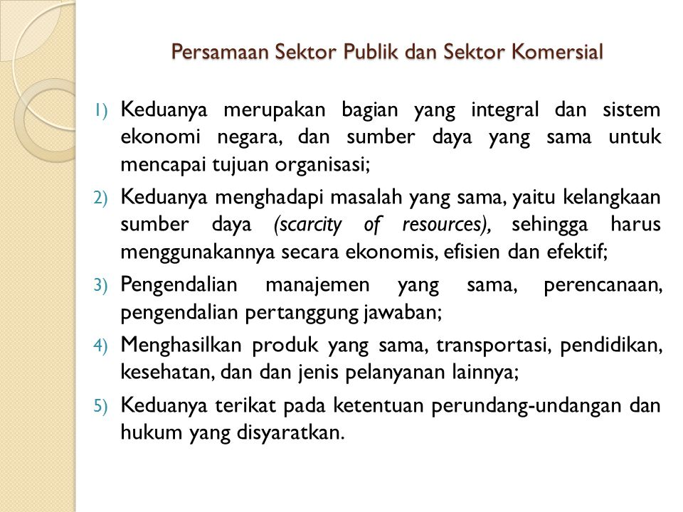 Persamaan Sektor Publik dan Sektor Komersial 1) Keduanya merupakan bagian yang integral dan sistem ekonomi negara, dan sumber daya yang sama untuk men