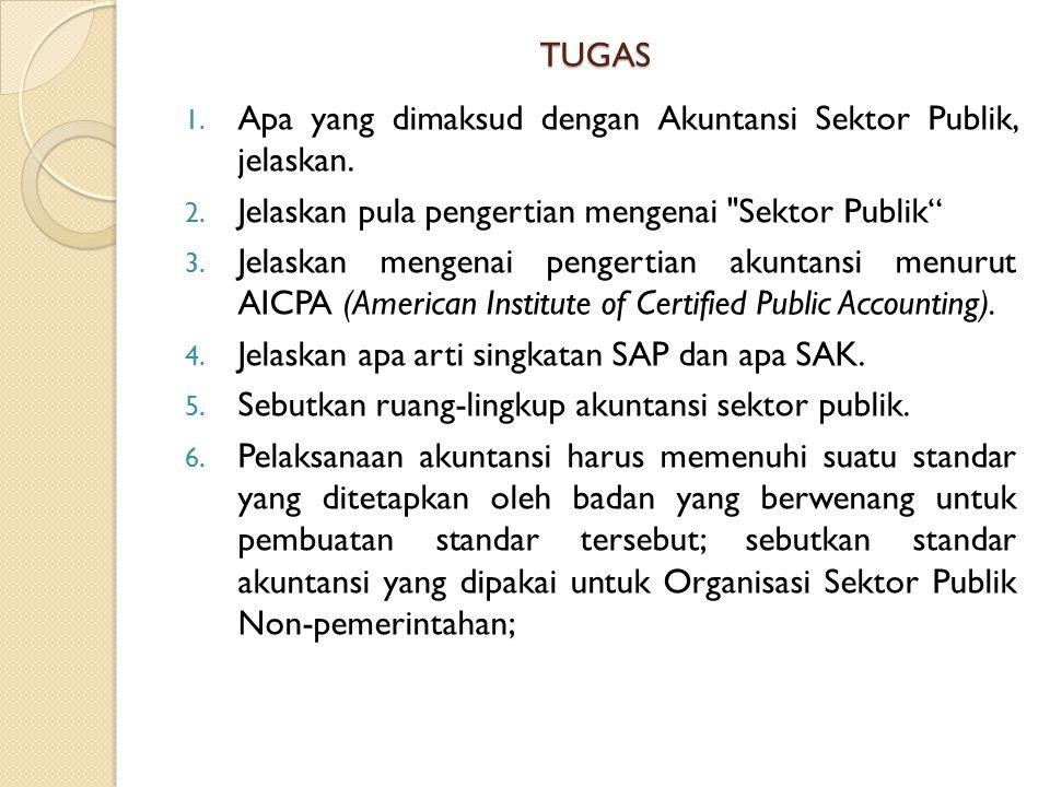 TUGAS 1. Apa yang dimaksud dengan Akuntansi Sektor Publik, jelaskan. 2. Jelaskan pula pengertian mengenai