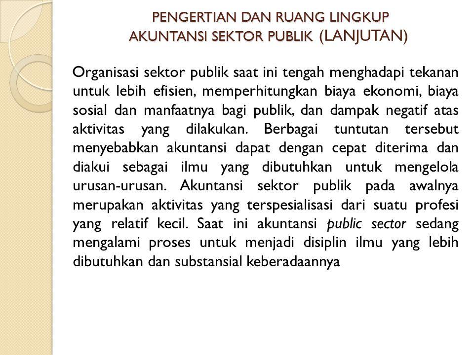 PENGERTIAN DAN RUANG LINGKUP AKUNTANSI SEKTOR PUBLIK PENGERTIAN DAN RUANG LINGKUP AKUNTANSI SEKTOR PUBLIK (LANJUTAN) Organisasi sektor publik saat ini