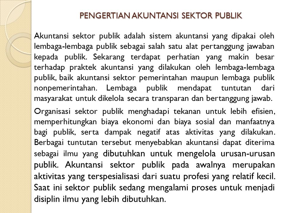 PENGERTIAN AKUNTANSI SEKTOR PUBLIK (LANJUTAN) Pengertian akuntansi menurut AICPA: Accounting is the art of recording, classibling and summarizing, in a significant manner and in term of money, transactions and events, which are in part at least, of financial character, and interpreting the result there of .