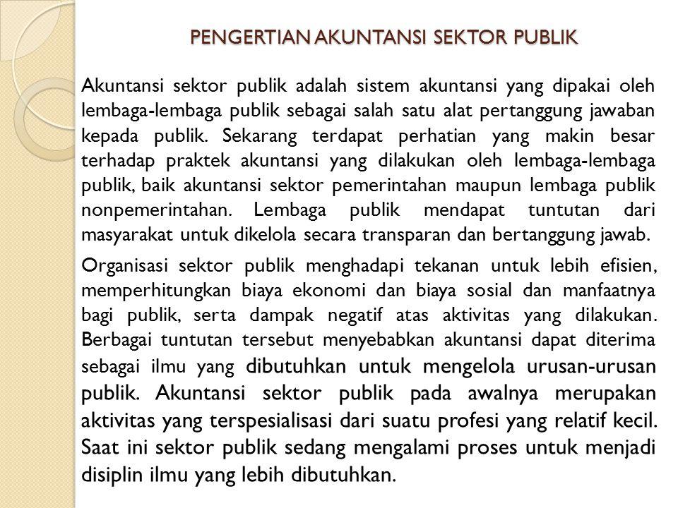 PENGERTIAN AKUNTANSI SEKTOR PUBLIK Akuntansi sektor publik adalah sistem akuntansi yang dipakai oleh lembaga-lembaga publik sebagai salah satu alat pe