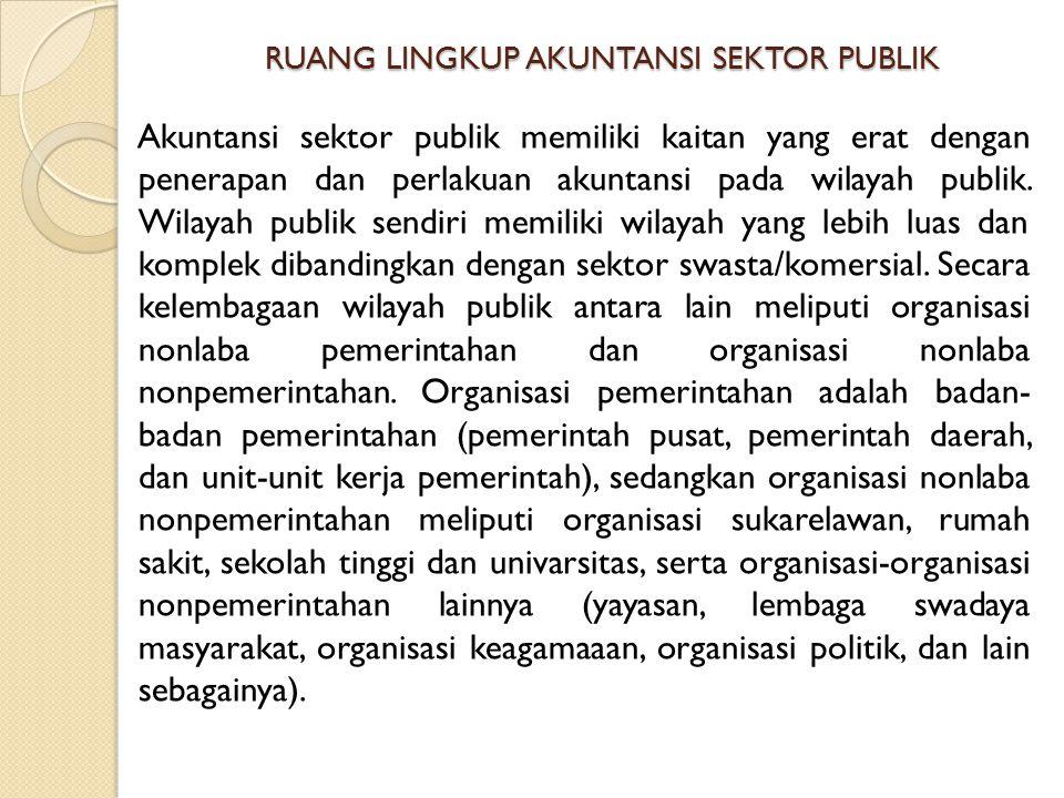 RUANG LINGKUP AKUNTANSI SEKTOR PUBLIK Akuntansi sektor publik memiliki kaitan yang erat dengan penerapan dan perlakuan akuntansi pada wilayah publik.