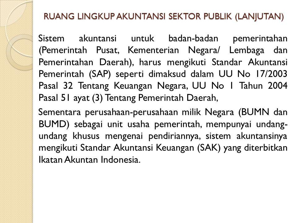 RUANG LINGKUP AKUNTANSI SEKTOR PUBLIK (LANJUTAN) Sistem akuntansi untuk badan-badan pemerintahan (Pemerintah Pusat, Kementerian Negara/ Lembaga dan Pe