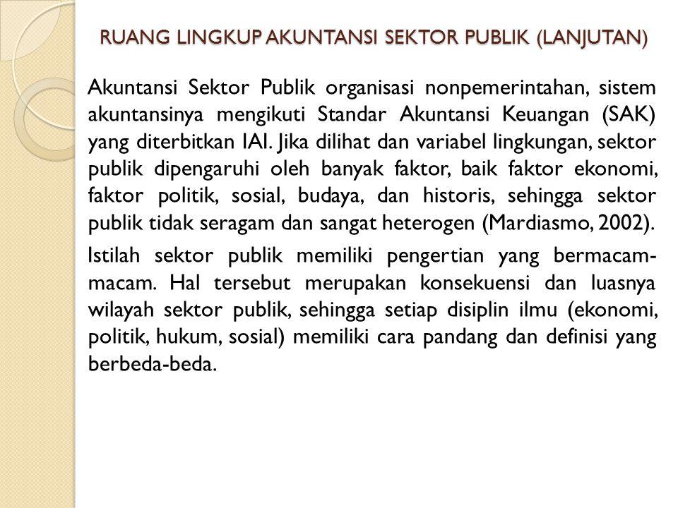 RUANG LINGKUP AKUNTANSI SEKTOR PUBLIK (LANJUTAN) Akuntansi Sektor Publik organisasi nonpemerintahan, sistem akuntansinya mengikuti Standar Akuntansi K
