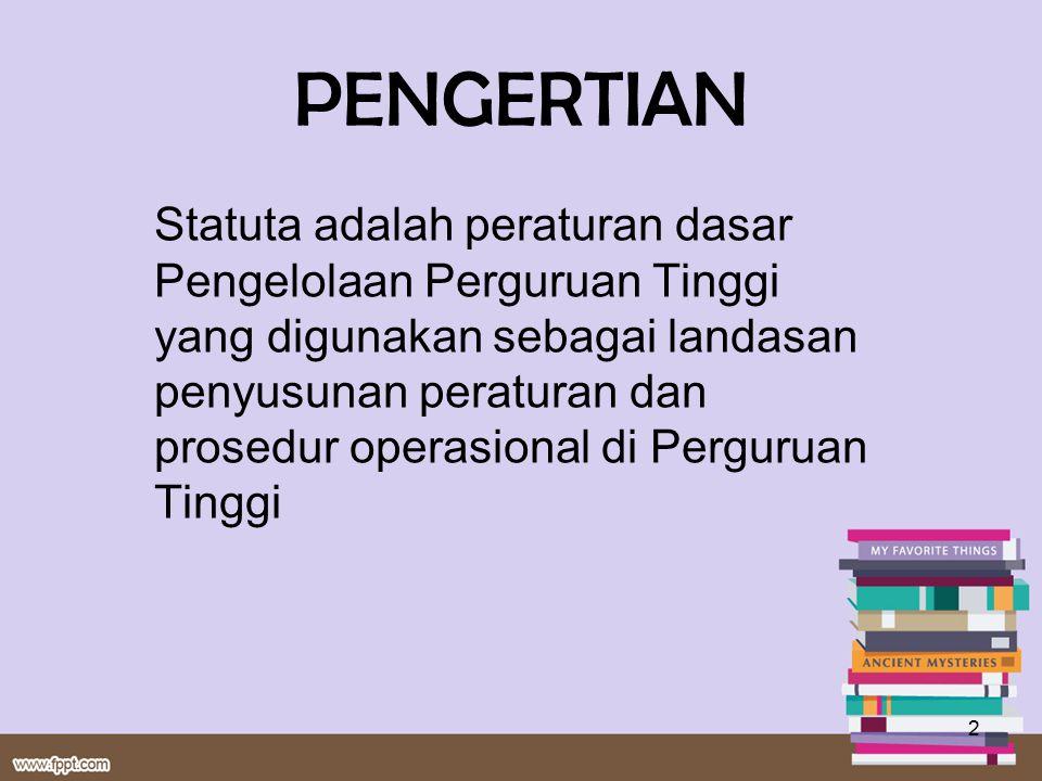 PENGERTIAN Statuta adalah peraturan dasar Pengelolaan Perguruan Tinggi yang digunakan sebagai landasan penyusunan peraturan dan prosedur operasional d