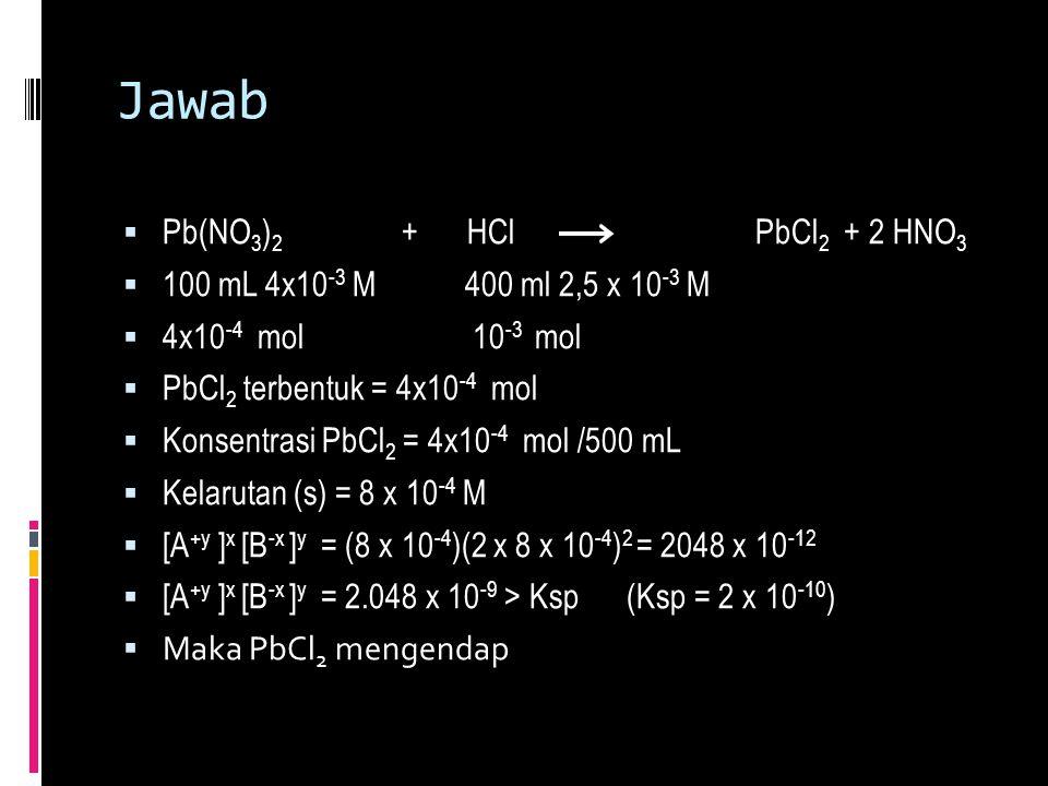 Jawab  Pb(NO 3 ) 2 + HCl PbCl 2 + 2 HNO 3  100 mL 4x10 -3 M 400 ml 2,5 x 10 -3 M  4x10 -4 mol 10 -3 mol  PbCl 2 terbentuk = 4x10 -4 mol  Konsentr