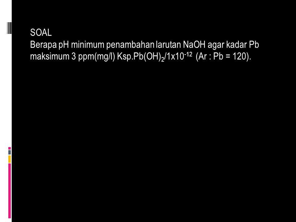 SOAL Berapa pH minimum penambahan larutan NaOH agar kadar Pb maksimum 3 ppm(mg/l) Ksp.Pb(OH) 2 /1x10 -12 (Ar : Pb = 120).