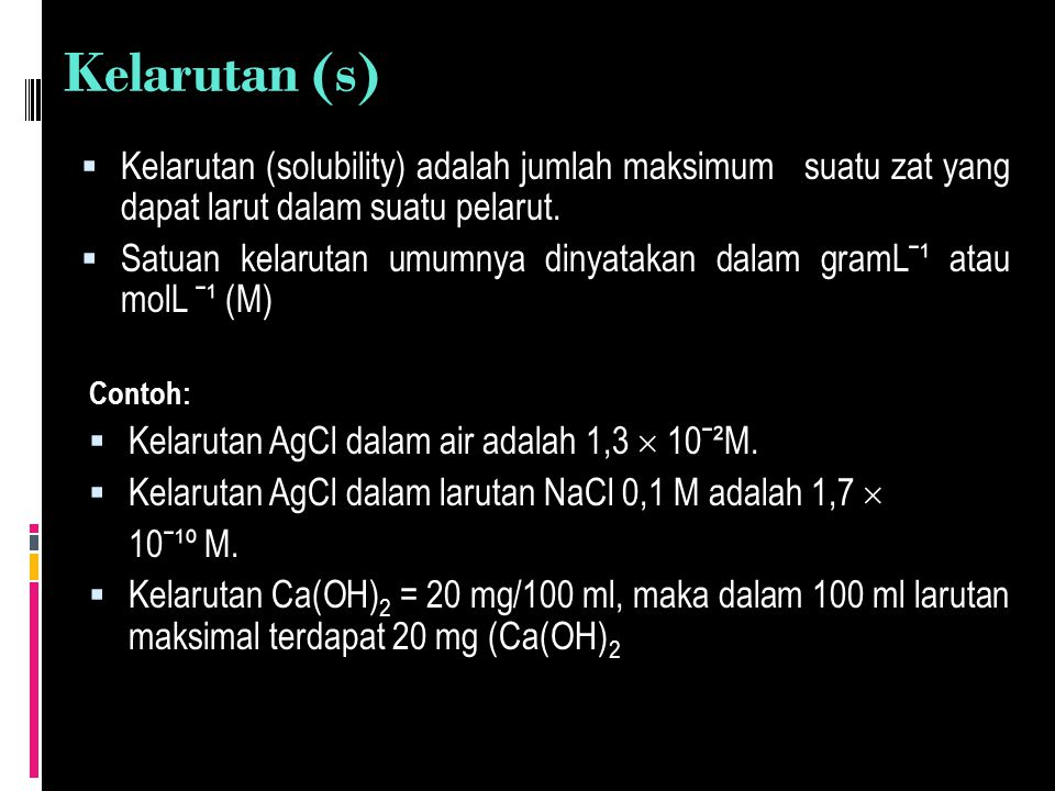 Kelarutan (s)  Kelarutan (solubility) adalah jumlah maksimum suatu zat yang dapat larut dalam suatu pelarut.  Satuan kelarutan umumnya dinyatakan da