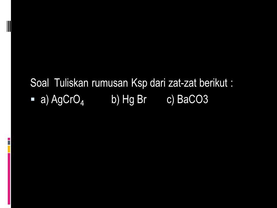 Soal Tuliskan rumusan Ksp dari zat-zat berikut :  a) AgCrO 4 b) Hg Br c) BaCO3
