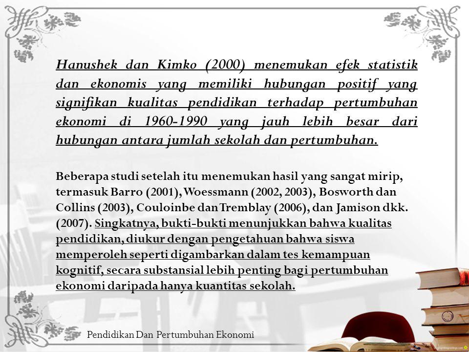 Pendidikan Dan Pertumbuhan Ekonomi Hanushek dan Kimko (2000) menemukan efek statistik dan ekonomis yang memiliki hubungan positif yang signifikan kualitas pendidikan terhadap pertumbuhan ekonomi di 1960-1990 yang jauh lebih besar dari hubungan antara jumlah sekolah dan pertumbuhan.
